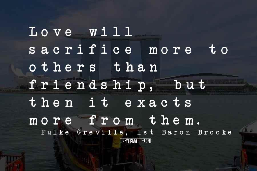 Fulke Greville, 1st Baron Brooke Sayings: Love will sacrifice more to others than friendship, but then it exacts more from them.