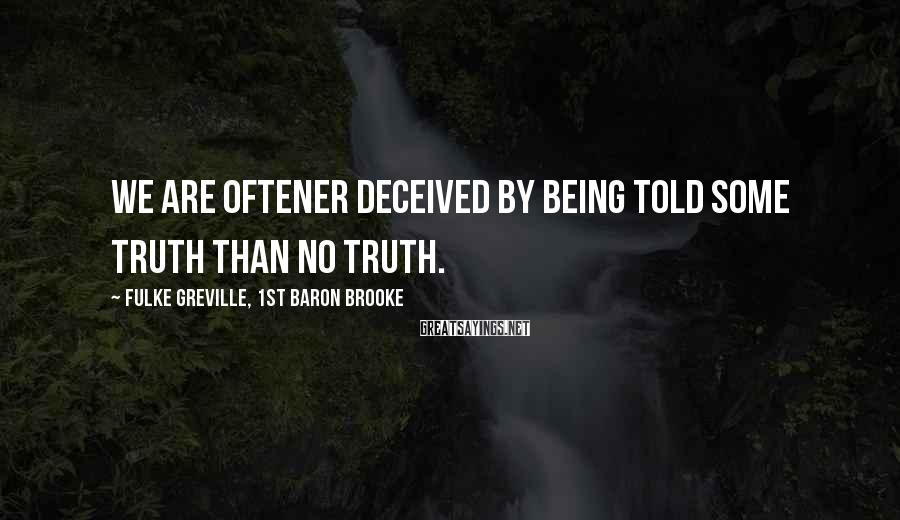 Fulke Greville, 1st Baron Brooke Sayings: We are oftener deceived by being told some truth than no truth.
