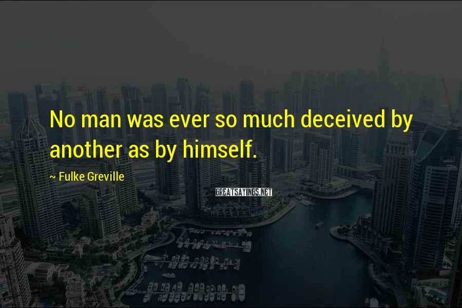 Fulke Greville Sayings: No man was ever so much deceived by another as by himself.