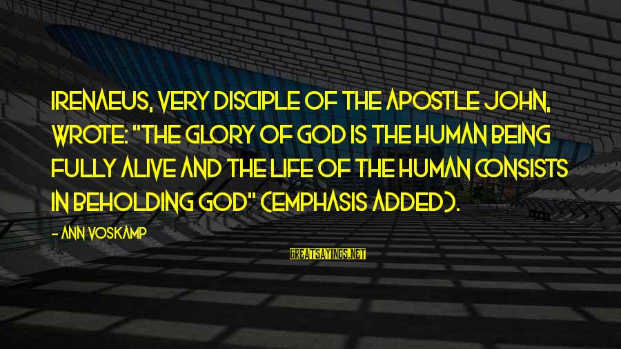 """Fully Human Fully Alive Sayings By Ann Voskamp: Irenaeus, very disciple of the apostle John, wrote: """"The glory of God is the human"""