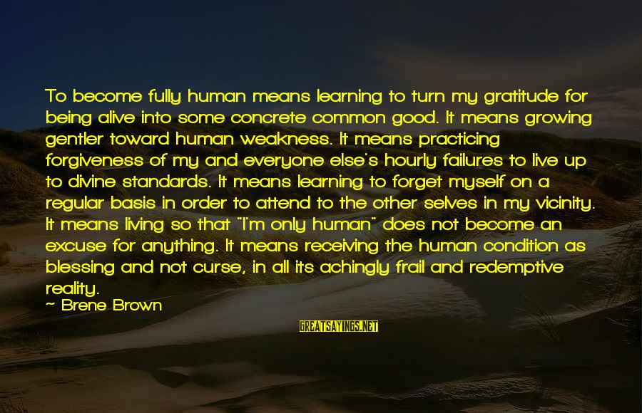 Fully Human Fully Alive Sayings By Brene Brown: To become fully human means learning to turn my gratitude for being alive into some