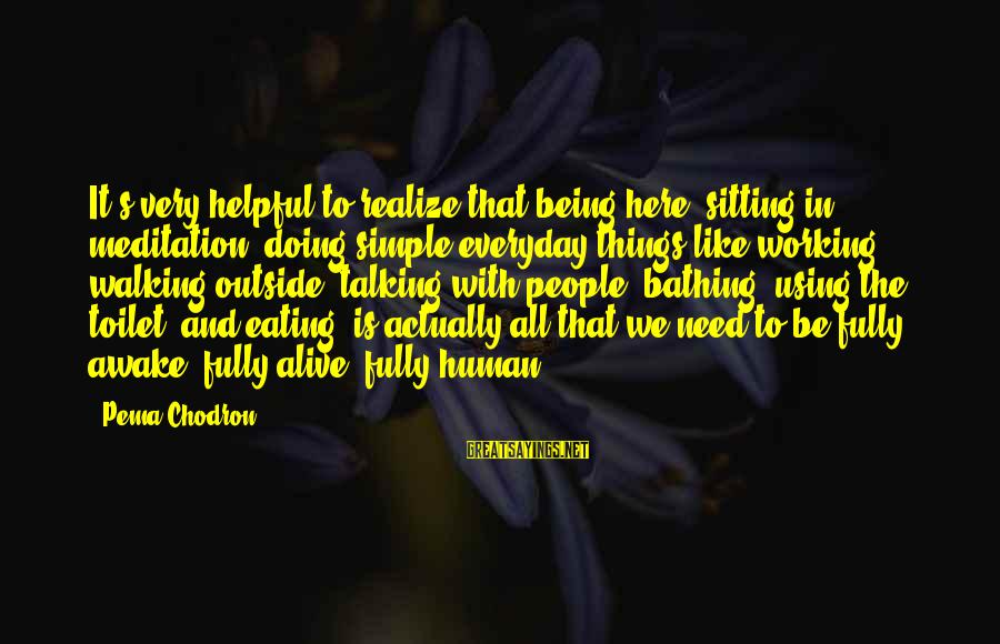 Fully Human Fully Alive Sayings By Pema Chodron: It's very helpful to realize that being here, sitting in meditation, doing simple everyday things