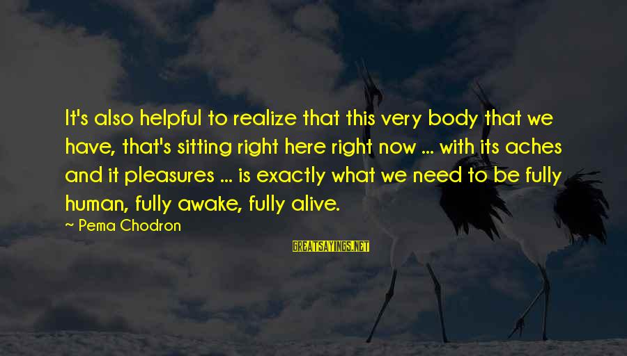 Fully Human Fully Alive Sayings By Pema Chodron: It's also helpful to realize that this very body that we have, that's sitting right