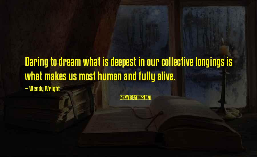Fully Human Fully Alive Sayings By Wendy Wright: Daring to dream what is deepest in our collective longings is what makes us most