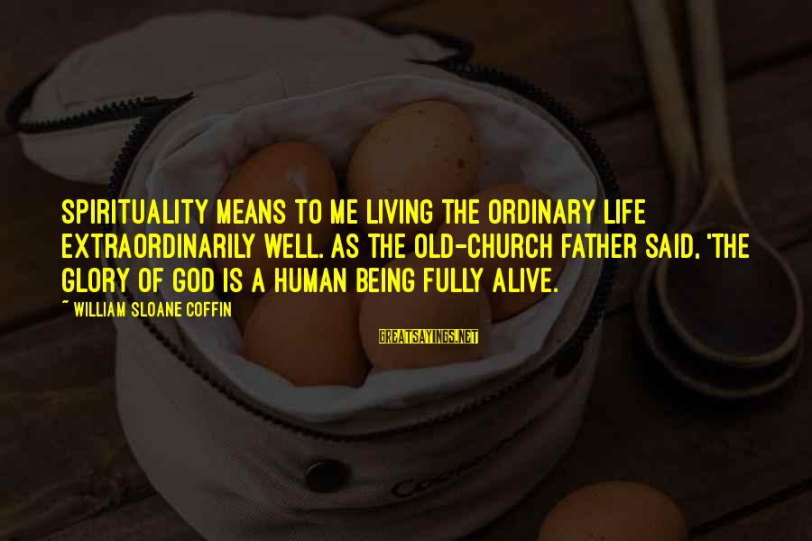 Fully Human Fully Alive Sayings By William Sloane Coffin: Spirituality means to me living the ordinary life extraordinarily well. As the old-church father said,