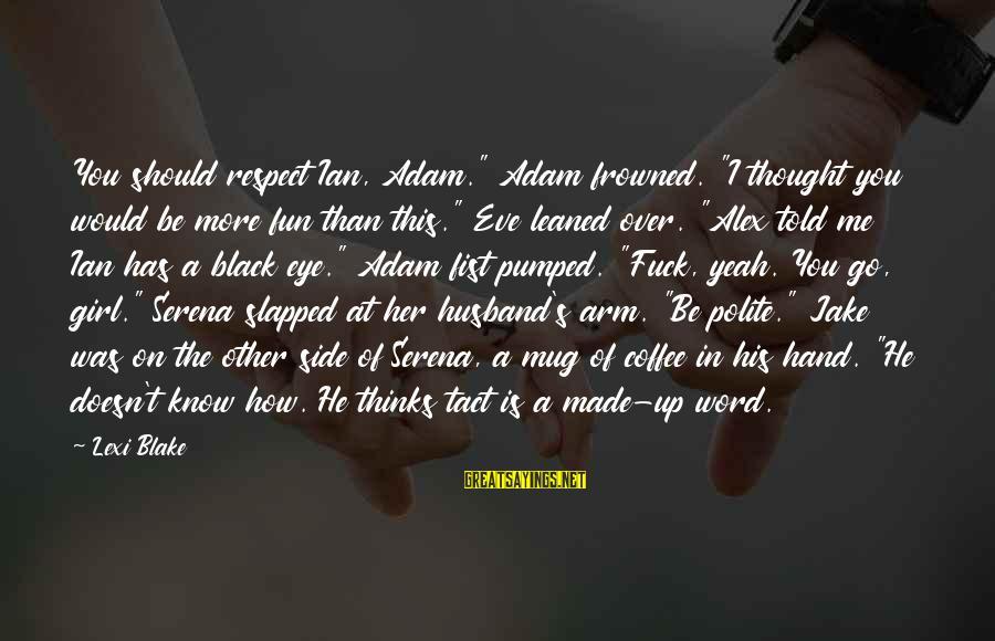 """Fun Coffee Mug Sayings By Lexi Blake: You should respect Ian, Adam."""" Adam frowned. """"I thought you would be more fun than"""