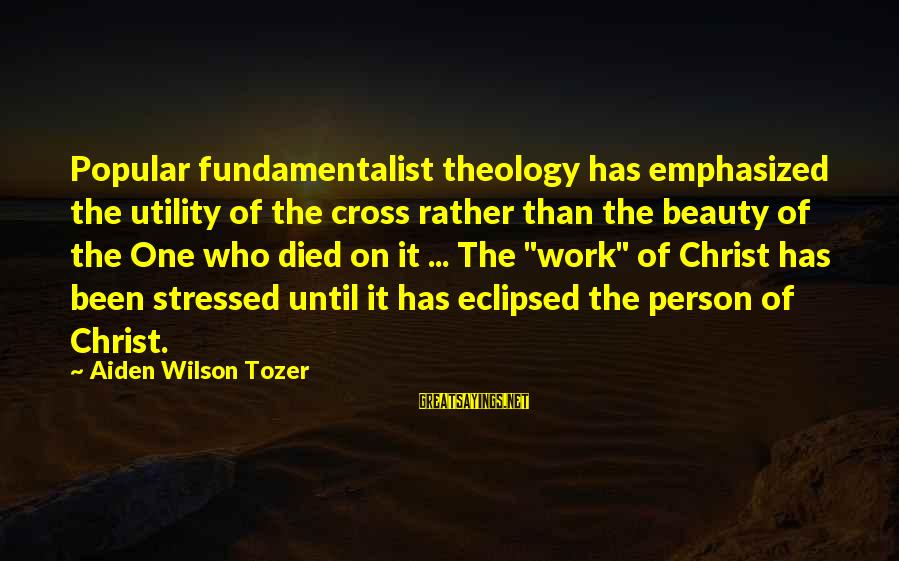 Fundamentalist Sayings By Aiden Wilson Tozer: Popular fundamentalist theology has emphasized the utility of the cross rather than the beauty of