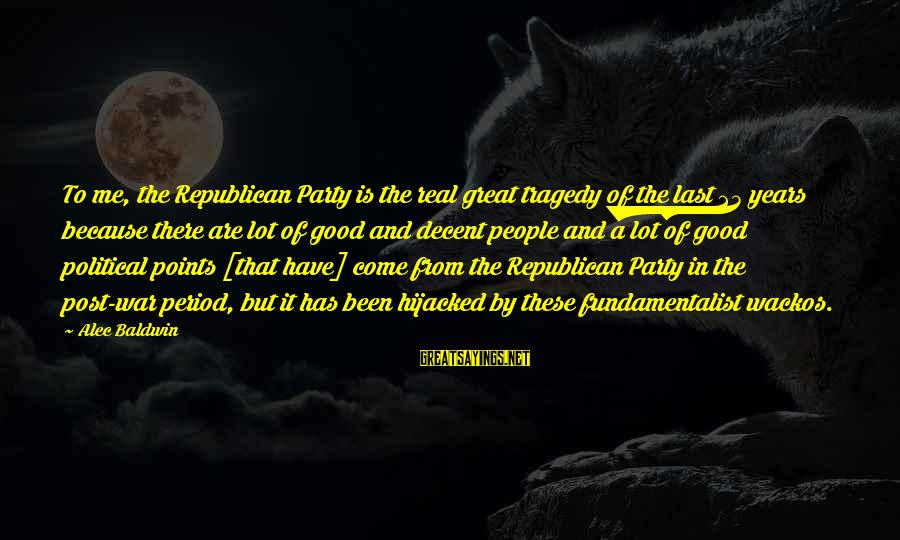 Fundamentalist Sayings By Alec Baldwin: To me, the Republican Party is the real great tragedy of the last 25 years