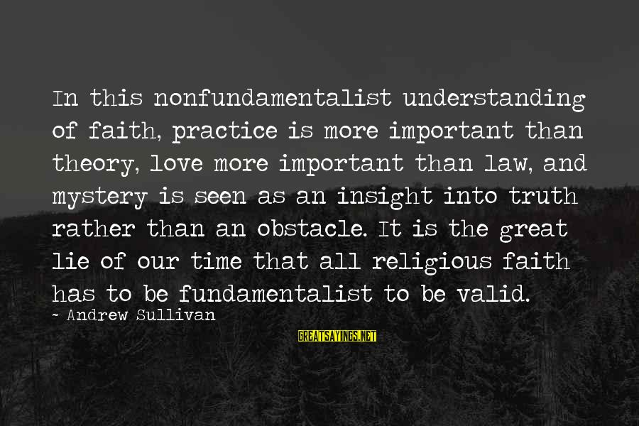 Fundamentalist Sayings By Andrew Sullivan: In this nonfundamentalist understanding of faith, practice is more important than theory, love more important