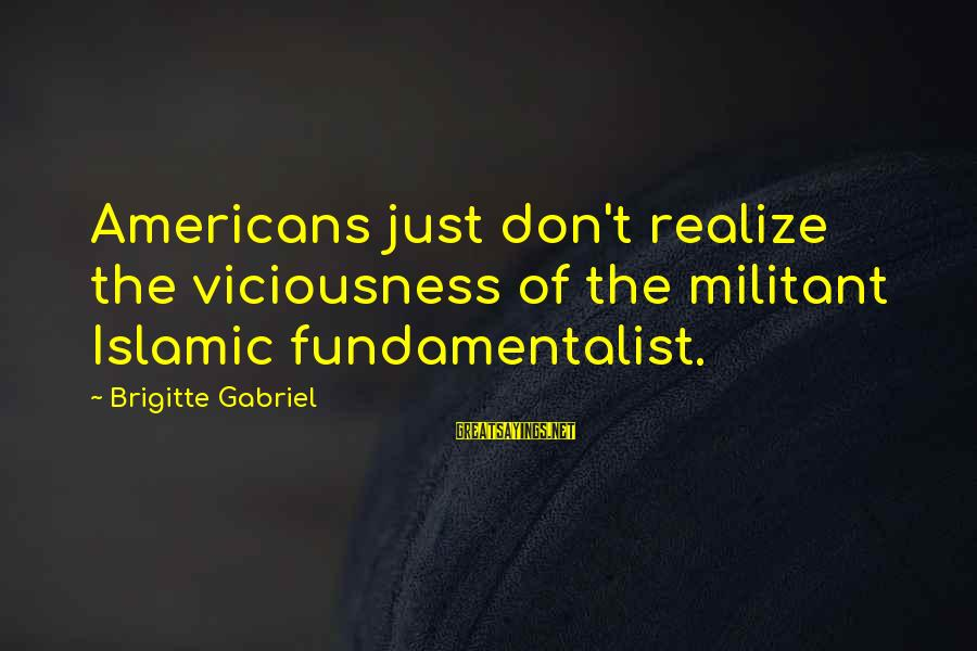 Fundamentalist Sayings By Brigitte Gabriel: Americans just don't realize the viciousness of the militant Islamic fundamentalist.