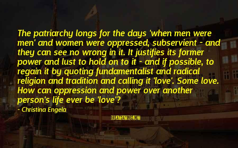 Fundamentalist Sayings By Christina Engela: The patriarchy longs for the days 'when men were men' and women were oppressed, subservient