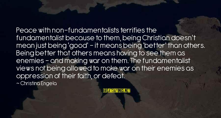 Fundamentalist Sayings By Christina Engela: Peace with non-fundamentalists terrifies the fundamentalist because to them, being Christian doesn't mean just being