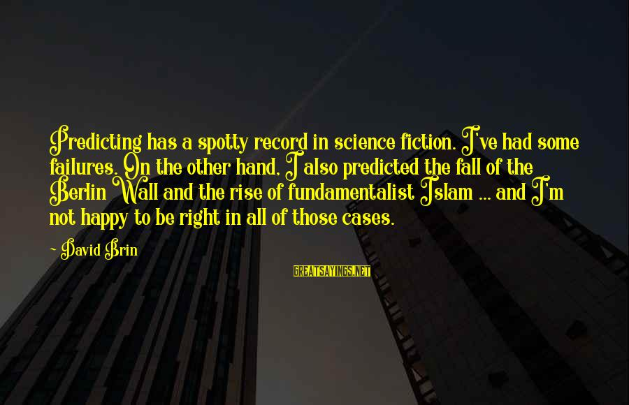 Fundamentalist Sayings By David Brin: Predicting has a spotty record in science fiction. I've had some failures. On the other