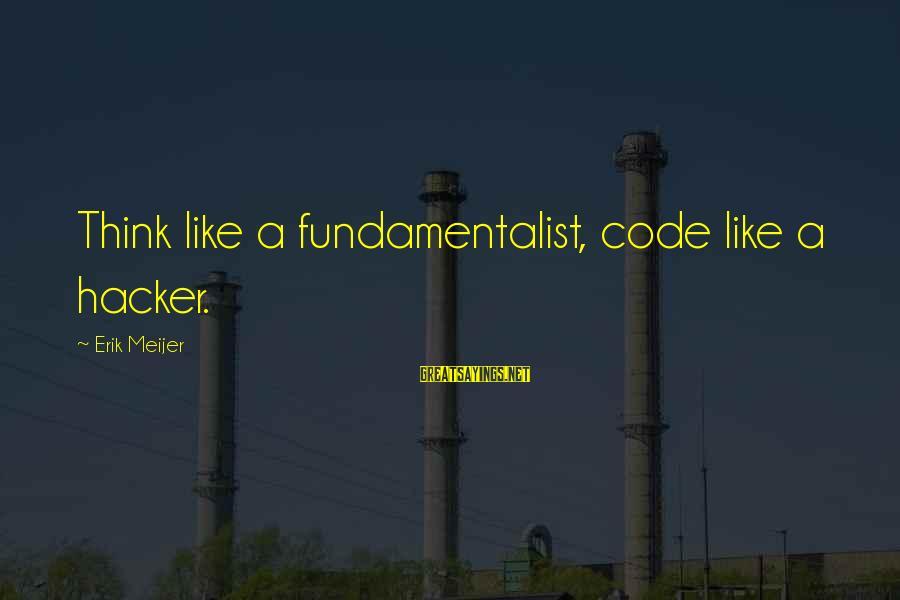 Fundamentalist Sayings By Erik Meijer: Think like a fundamentalist, code like a hacker.