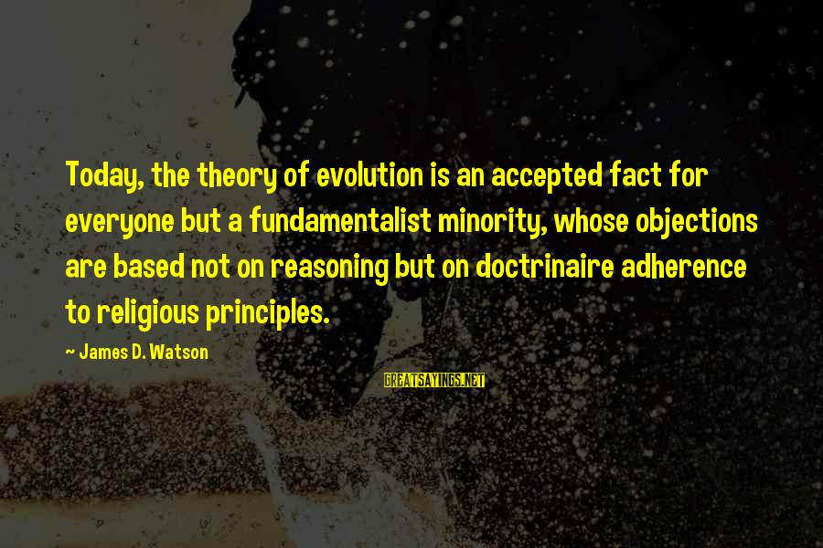 Fundamentalist Sayings By James D. Watson: Today, the theory of evolution is an accepted fact for everyone but a fundamentalist minority,