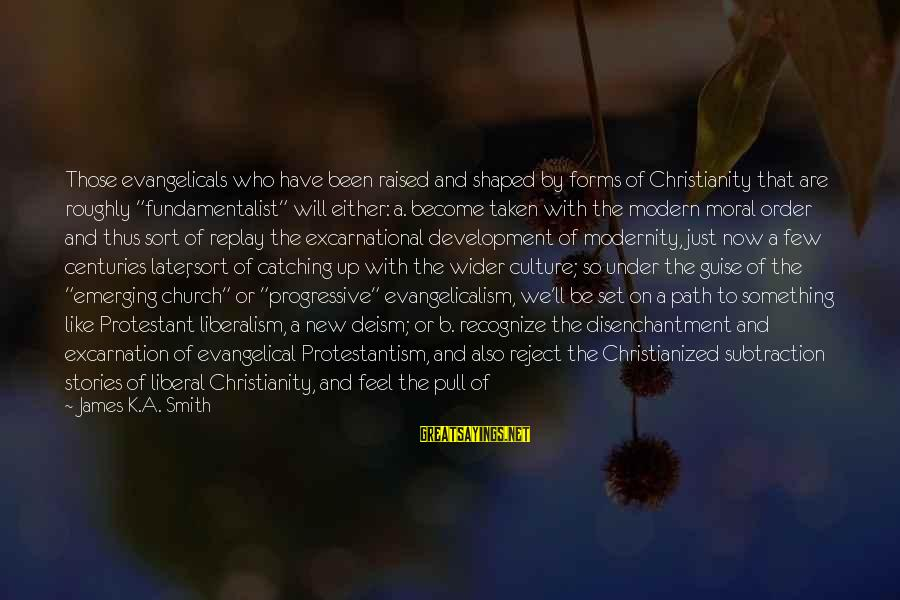 Fundamentalist Sayings By James K.A. Smith: Those evangelicals who have been raised and shaped by forms of Christianity that are roughly