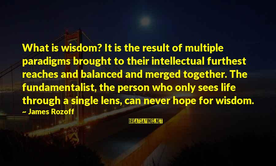 Fundamentalist Sayings By James Rozoff: What is wisdom? It is the result of multiple paradigms brought to their intellectual furthest
