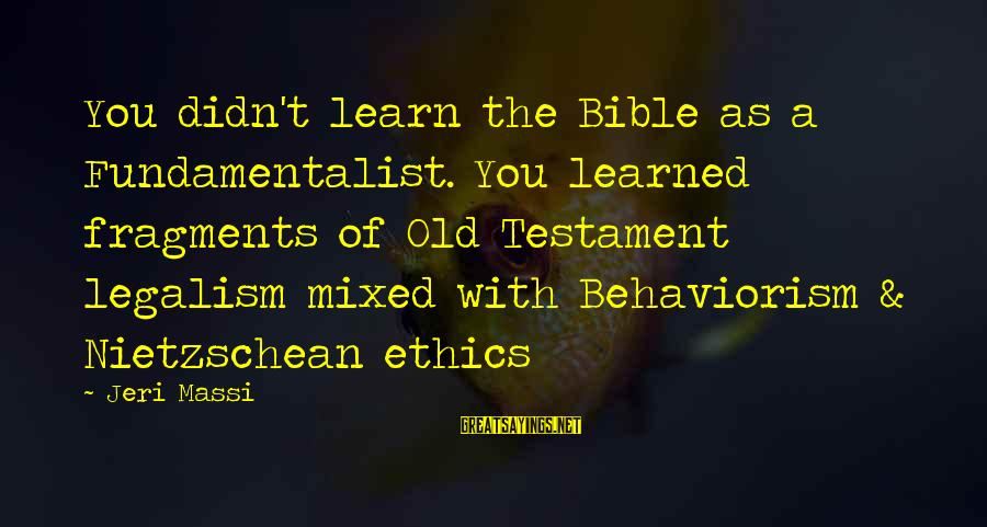 Fundamentalist Sayings By Jeri Massi: You didn't learn the Bible as a Fundamentalist. You learned fragments of Old Testament legalism