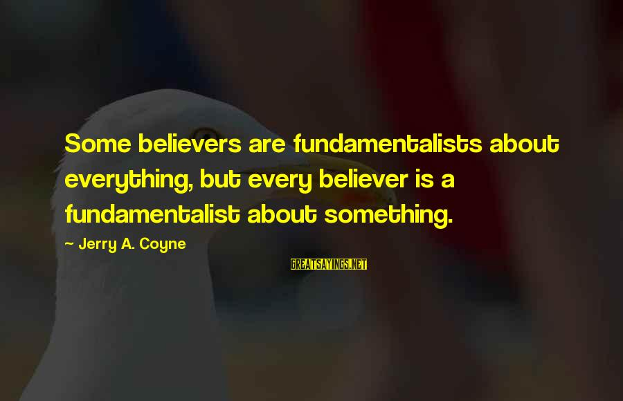 Fundamentalist Sayings By Jerry A. Coyne: Some believers are fundamentalists about everything, but every believer is a fundamentalist about something.