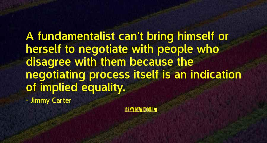 Fundamentalist Sayings By Jimmy Carter: A fundamentalist can't bring himself or herself to negotiate with people who disagree with them