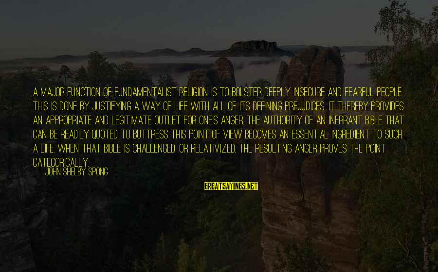 Fundamentalist Sayings By John Shelby Spong: A major function of fundamentalist religion is to bolster deeply insecure and fearful people. This