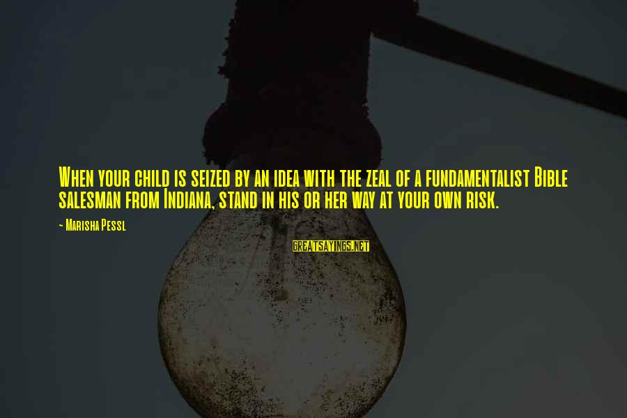Fundamentalist Sayings By Marisha Pessl: When your child is seized by an idea with the zeal of a fundamentalist Bible