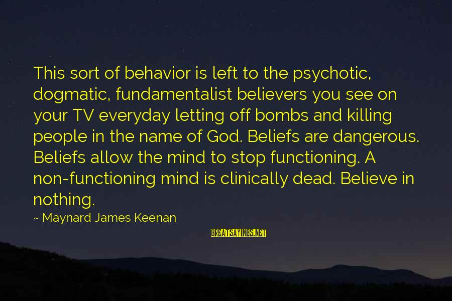 Fundamentalist Sayings By Maynard James Keenan: This sort of behavior is left to the psychotic, dogmatic, fundamentalist believers you see on