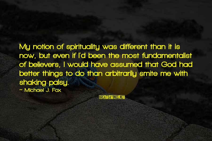 Fundamentalist Sayings By Michael J. Fox: My notion of spirituality was different than it is now, but even if I'd been