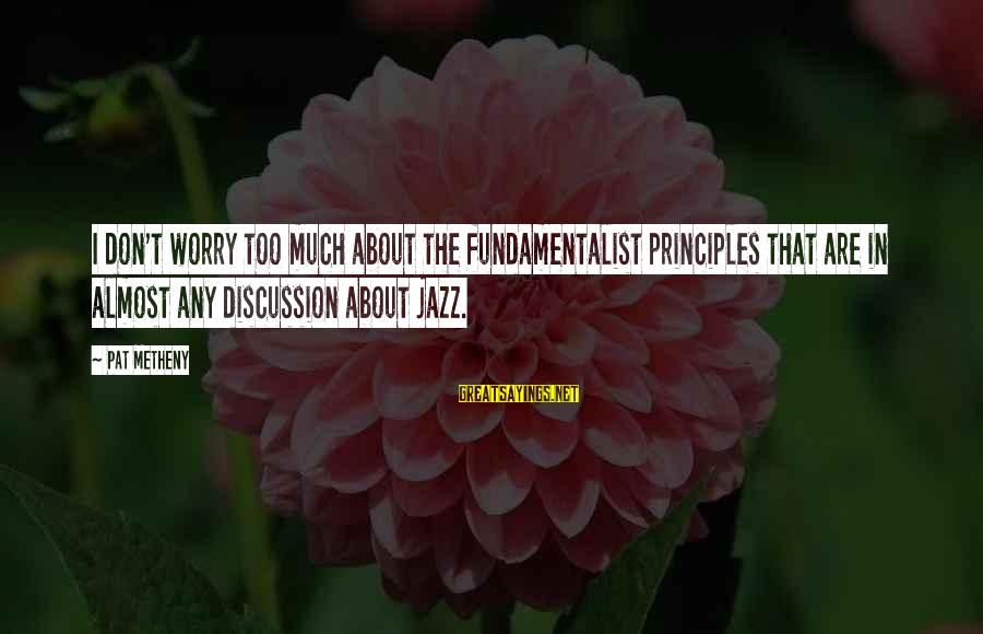 Fundamentalist Sayings By Pat Metheny: I don't worry too much about the fundamentalist principles that are in almost any discussion