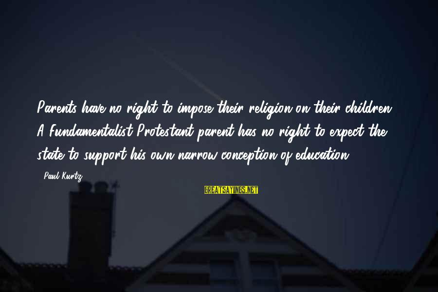 Fundamentalist Sayings By Paul Kurtz: Parents have no right to impose their religion on their children ... A Fundamentalist Protestant
