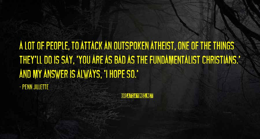 Fundamentalist Sayings By Penn Jillette: A lot of people, to attack an outspoken atheist, one of the things they'll do
