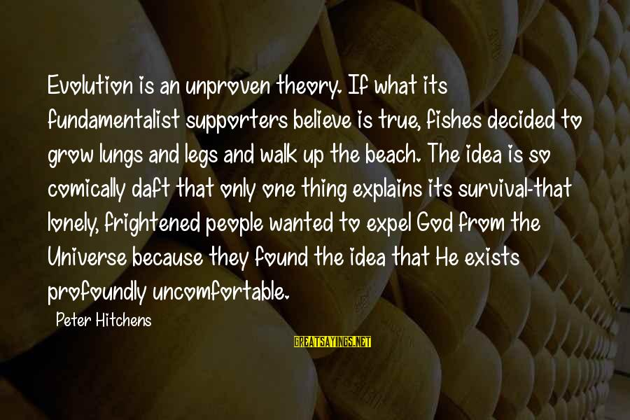 Fundamentalist Sayings By Peter Hitchens: Evolution is an unproven theory. If what its fundamentalist supporters believe is true, fishes decided