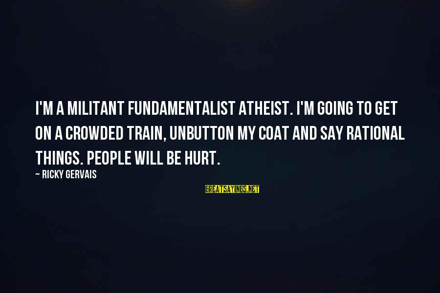 Fundamentalist Sayings By Ricky Gervais: I'm a militant fundamentalist atheist. I'm going to get on a crowded train, unbutton my