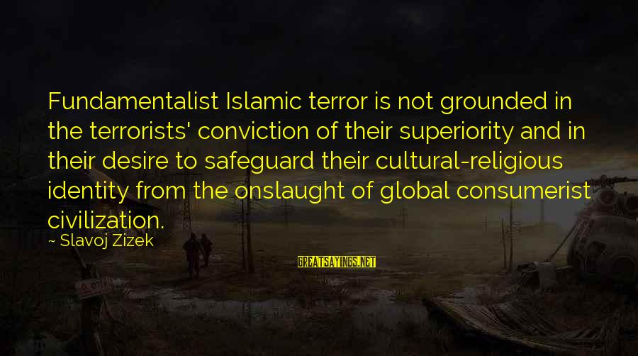 Fundamentalist Sayings By Slavoj Zizek: Fundamentalist Islamic terror is not grounded in the terrorists' conviction of their superiority and in