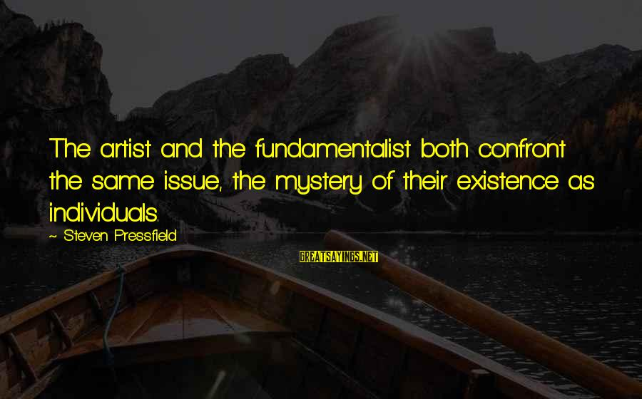 Fundamentalist Sayings By Steven Pressfield: The artist and the fundamentalist both confront the same issue, the mystery of their existence