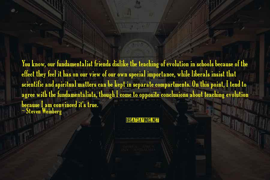 Fundamentalist Sayings By Steven Weinberg: You know, our fundamentalist friends dislike the teaching of evolution in schools because of the