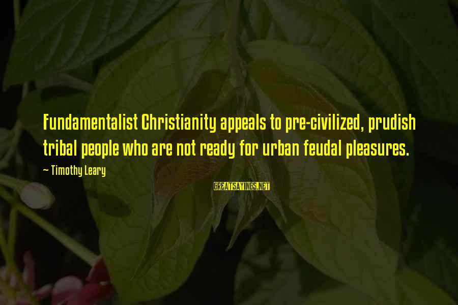 Fundamentalist Sayings By Timothy Leary: Fundamentalist Christianity appeals to pre-civilized, prudish tribal people who are not ready for urban feudal