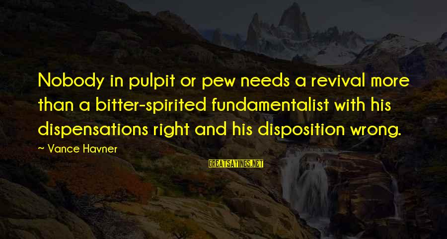 Fundamentalist Sayings By Vance Havner: Nobody in pulpit or pew needs a revival more than a bitter-spirited fundamentalist with his