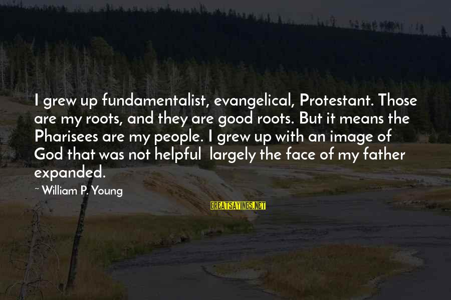 Fundamentalist Sayings By William P. Young: I grew up fundamentalist, evangelical, Protestant. Those are my roots, and they are good roots.