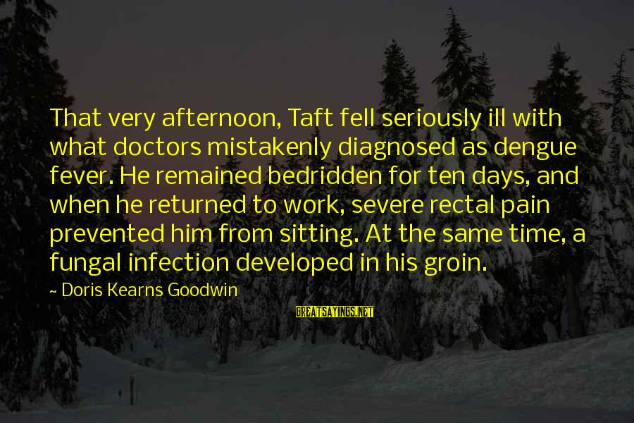 Fungal Infection Sayings By Doris Kearns Goodwin: That very afternoon, Taft fell seriously ill with what doctors mistakenly diagnosed as dengue fever.