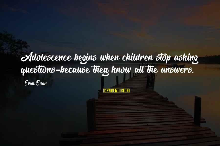 Funny Adolescence Sayings By Evan Esar: Adolescence begins when children stop asking questions-because they know all the answers.
