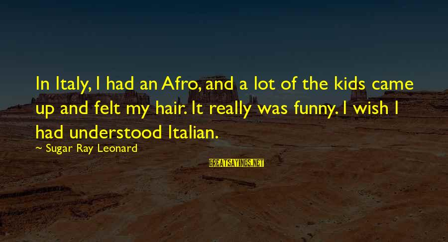 Funny Afro Hair Sayings By Sugar Ray Leonard: In Italy, I had an Afro, and a lot of the kids came up and