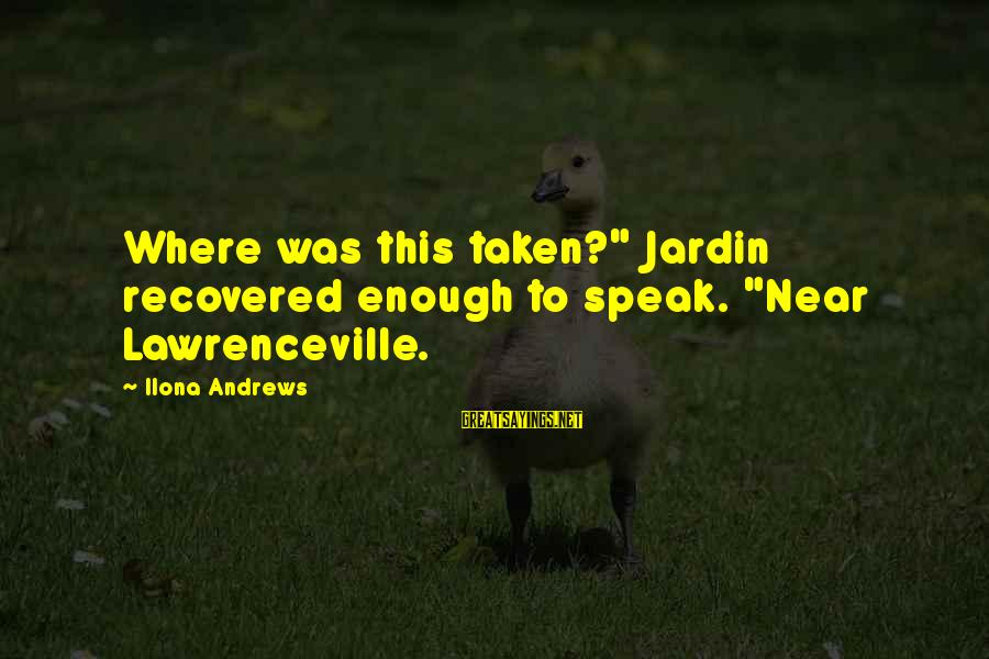 "Funny Almost Weekend Sayings By Ilona Andrews: Where was this taken?"" Jardin recovered enough to speak. ""Near Lawrenceville."