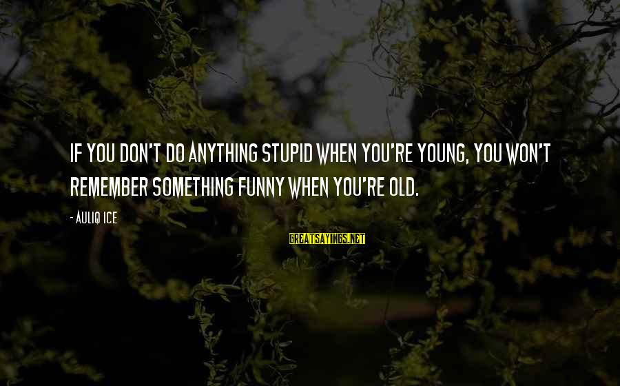 Funny Amazing Sayings By Auliq Ice: If you don't do anything stupid when you're young, you won't remember something funny when
