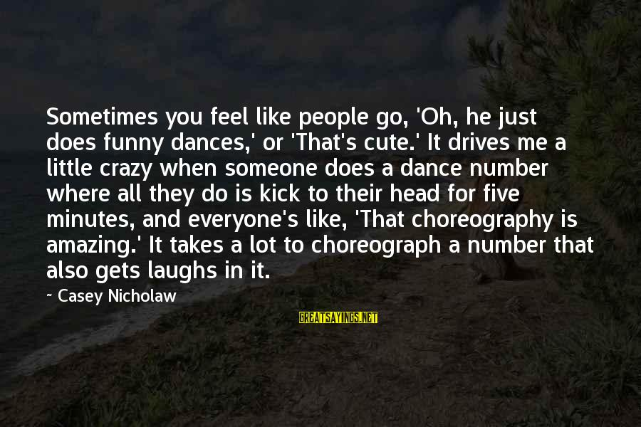 Funny Amazing Sayings By Casey Nicholaw: Sometimes you feel like people go, 'Oh, he just does funny dances,' or 'That's cute.'