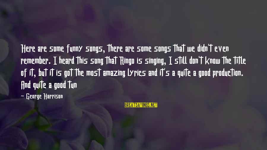 Funny Amazing Sayings By George Harrison: Here are some funny songs, there are some songs that we didn't even remember. I