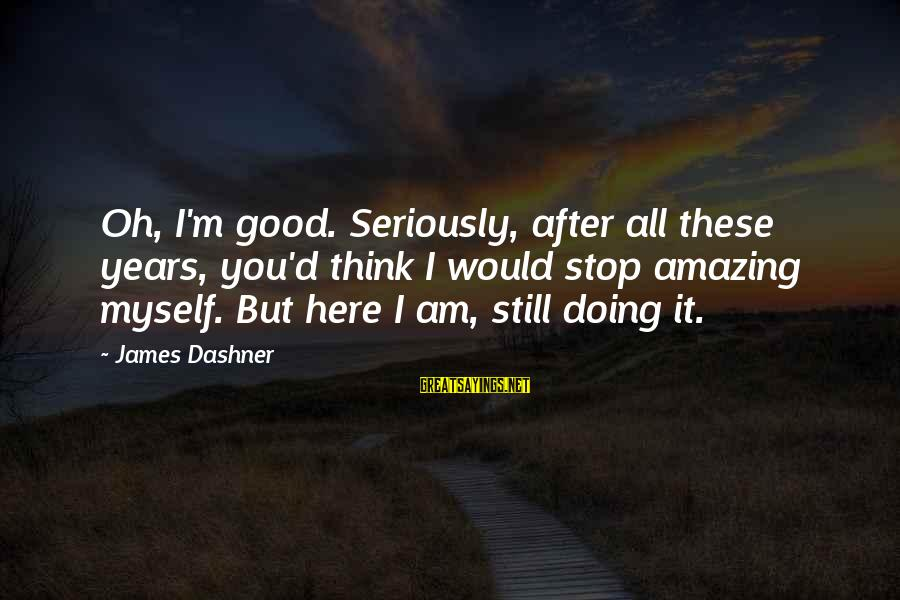 Funny Amazing Sayings By James Dashner: Oh, I'm good. Seriously, after all these years, you'd think I would stop amazing myself.