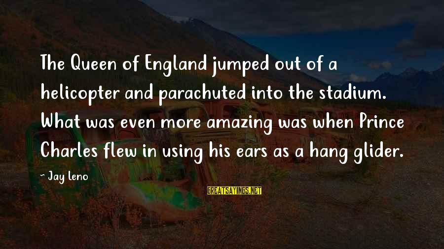 Funny Amazing Sayings By Jay Leno: The Queen of England jumped out of a helicopter and parachuted into the stadium. What
