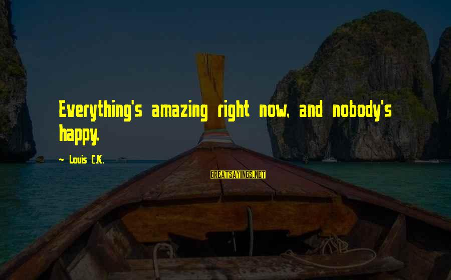 Funny Amazing Sayings By Louis C.K.: Everything's amazing right now, and nobody's happy.