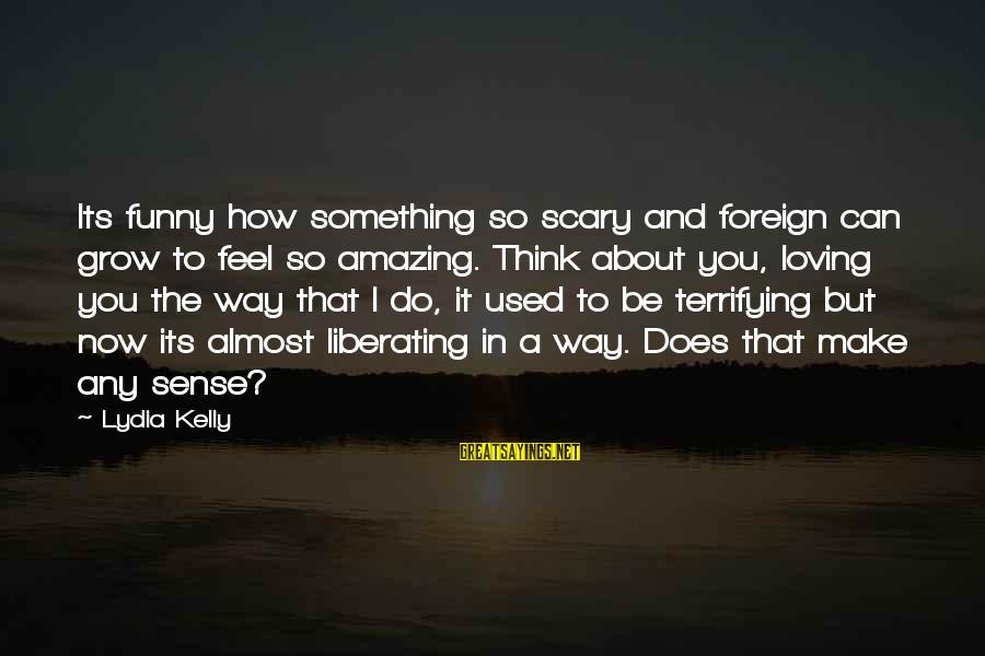 Funny Amazing Sayings By Lydia Kelly: Its funny how something so scary and foreign can grow to feel so amazing. Think